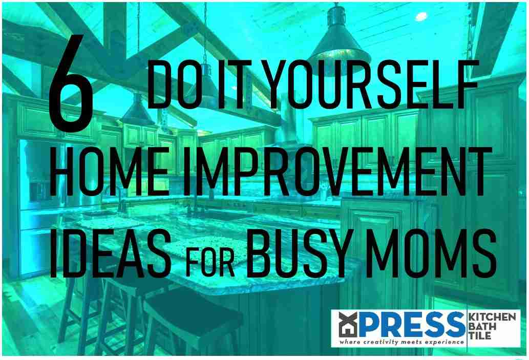6 DIY Home Improvement Ideas for Busy Moms
